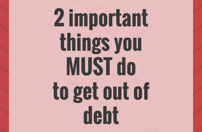 There are lot of things that are helpful when getting out of debt: here are the two most important things to do if you want to get out of debt