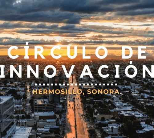 Círculo de Innovación Hermosillo, Sonora - Innovación En Hermosillo