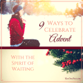9 Ways to Celebrate Advent with the Spirit of Waiting - NowOneFoot.com