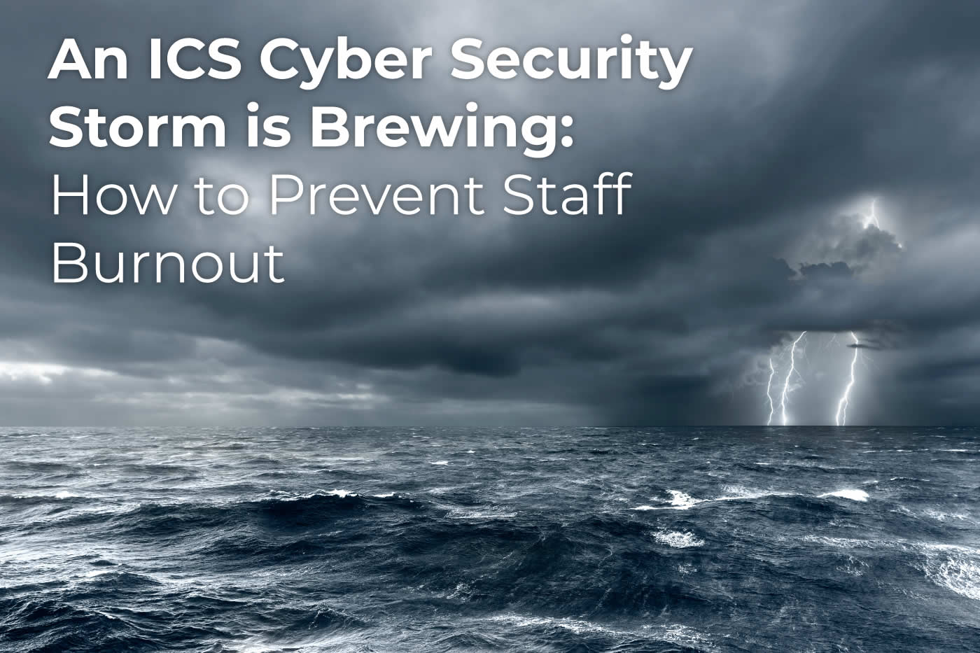 An ICS Cybersecurity Storm is Brewing: How to Prevent Staff Burnout
