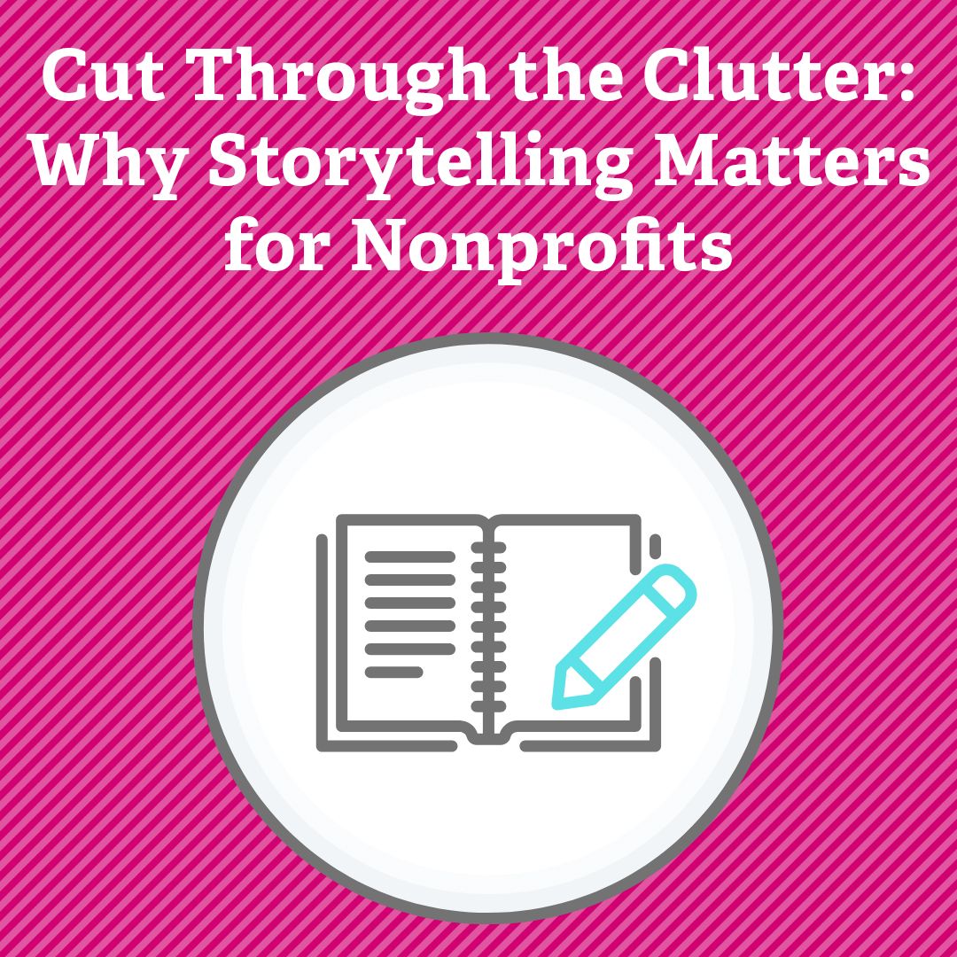 Cut Through the Clutter: Why Storytelling Matters for Nonprofits