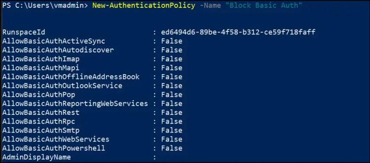 "PS C: New-AuthenticationP01icy -Name ""Block Basic Auth""  Runspaceld  AllowBasicAuthActiveSync  AllowBasicAuthAutodiscover  All owBasicAuthImap  AllowBasicAuthMapi  AllowBasicAuthOff1ineAddressBook  AllowBasicAuthOut100kSeNice  AllowBasicAuthPop  AllowBasicAuthReportingWebServices :  AllowBasicAuthRest  AllowBasicAuthRpc  AllowBasicAuthSmtp  AllowBasicAuthWebServices  AllowBasicAuthpowersheII  AdminDi splayName  ed6494d6-89be-4f58-b312-ce59f718faff  False  . False  False  False  False  False  . False  False  False  False  False  . False  False"