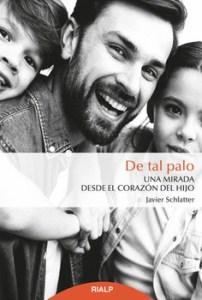 """Javier Schlatter: """"De tal palo. Una mirada desde el corazón del hijo"""". Rialp, 2019"""