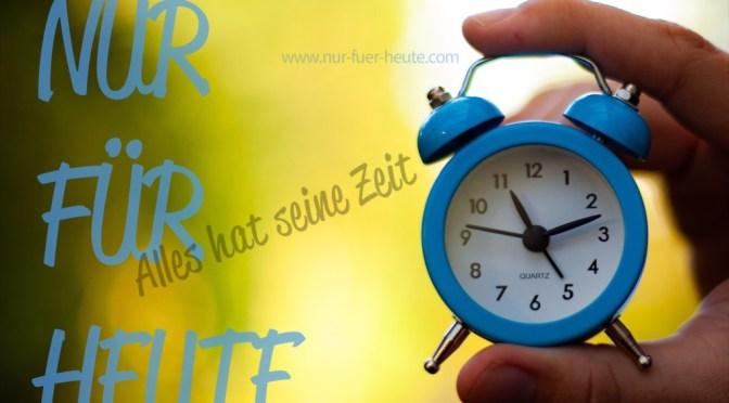NUR FÜR HEUTE – Alles hat seine Zeit. Nimmst Du Dir Zeit?