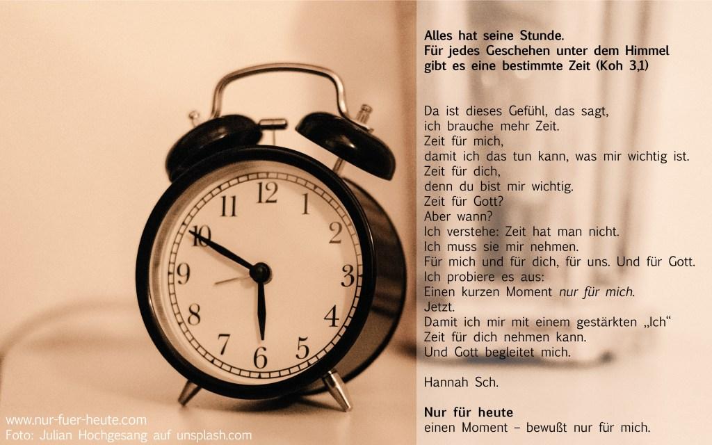 """Da ist dieses Gefühl, das sagt, ich brauche mehr Zeit. Zeit für mich, damit ich das tun kann, was mir wichtig ist. Zeit für dich, denn du bist mir wichtig. Zeit für Gott? Aber wann? Ich verstehe: Zeit hat man nicht. Ich muss sie mir nehmen. Für mich und für dich, für uns. Und für Gott. Ich probiere es aus: Einen kurzen Moment nur für mich. Jetzt. Damit ich mir mit einem gestärkten """"Ich"""" Zeit für dich nehmen kann. Und Gott begleitet mich. Hannah Sch. Nur für heute einen Moment – bewußt nur für mich."""