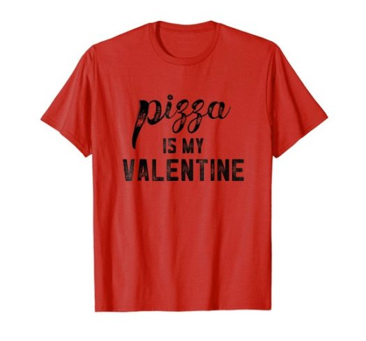 Pizza Is My Valentine T-Shirt, $19.99