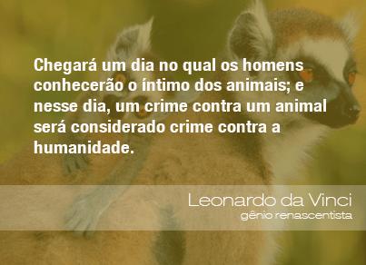 Chegará um dia no qual os homens conhecerão o íntimo dos animais; e nesse dia, um crime contra um animal será considerado crime contra a humanidade. - Leonardo da Vinci, gênio renascentista.