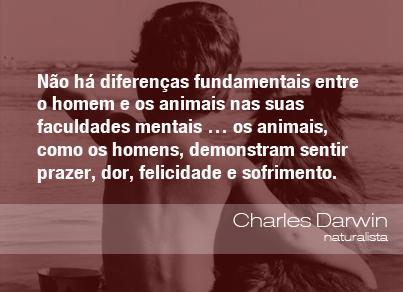 Não há diferenças fundamentais entre o homem e os animais nas suas faculdades mentais... os animais, como os homens, demonstram sentir prazer, dor, felicidade e sofrimento. - Charles Darwin, naturalista.