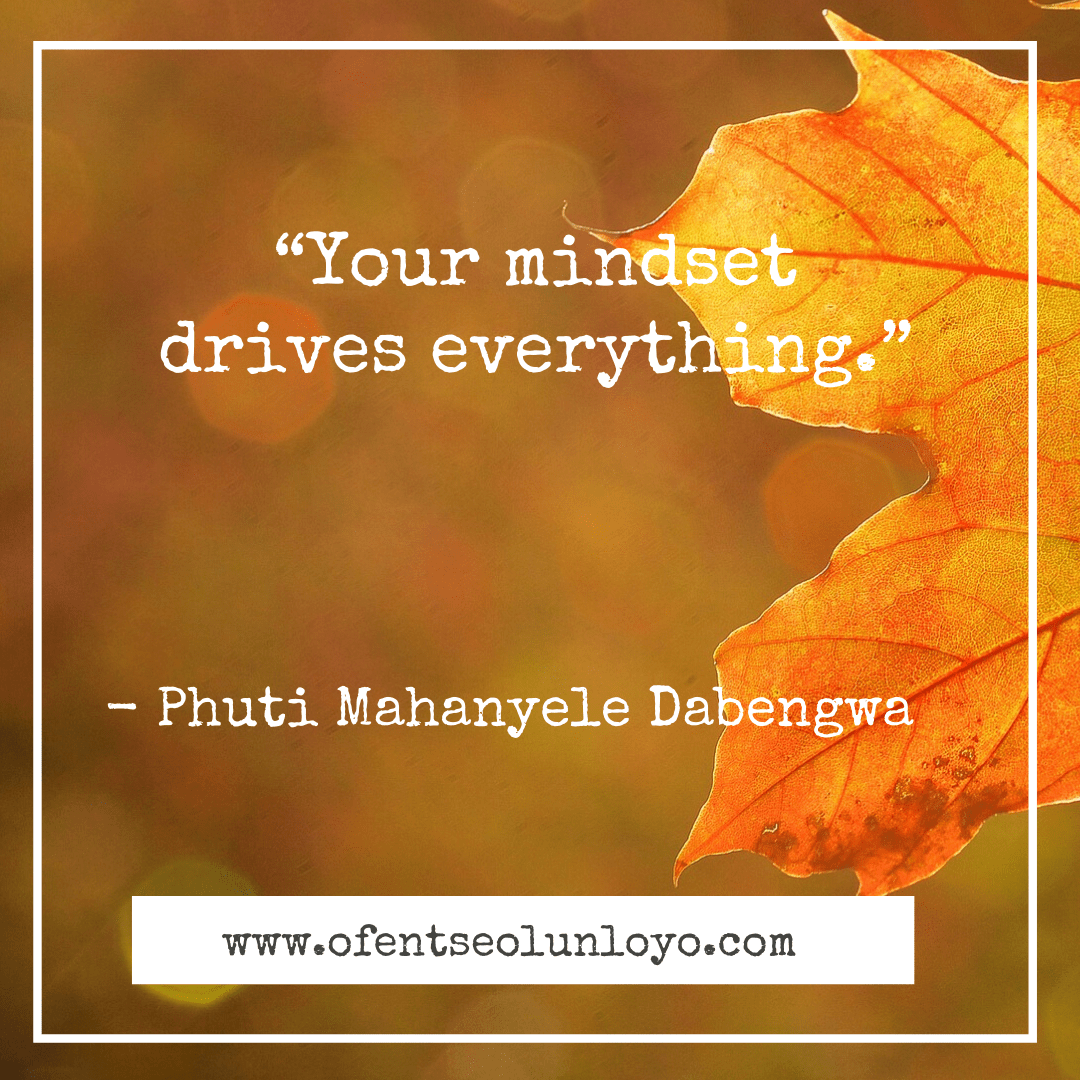 """Your mindset drives everything."" – Phuti Mahanyele"