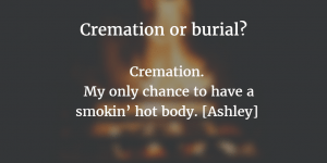 "Memorable audience comment for the Death Over Dinner evening. When asked: Cremation or Burial? the reply was ""Cremation. It's my only chance to have smokin' hot body! [Ashley]"