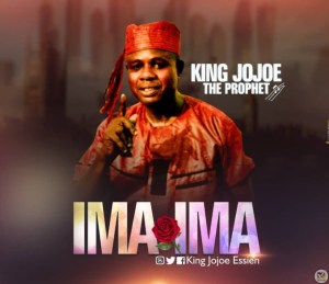 "[Audio]: ""Ima Ima"" – King Jojoe the Prophet (Mp3 Download)"