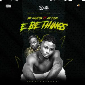 Mr Gbafun – E Be Things ft Ak Zeal