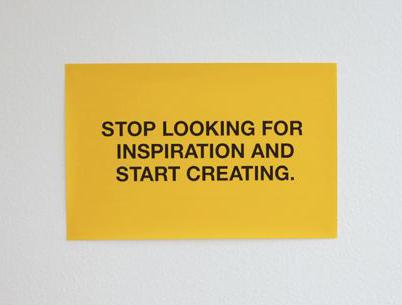 """""""Pare de procurar por inspiração e comece a criar."""""""