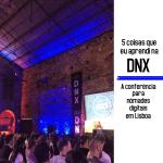 5 coisas que eu aprendi na DNX, a conferência para nômades digitais em Lisboa