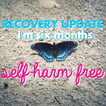 Self-Harm Recovery Update: 6 Months Self-Harm Free