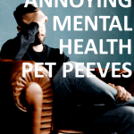 My Top 8 Incredibly Annoying Mental Health Pet Peeves