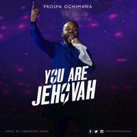 Download YOU ARE JEHOVAH By Prospa Ochimana @prospaochimana
