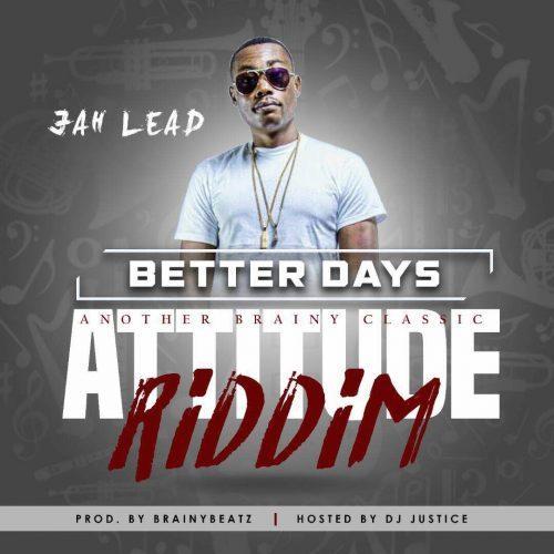 Jah Lead – Better Days (Attitude Riddim) (Prod. by BrainyBeatz)