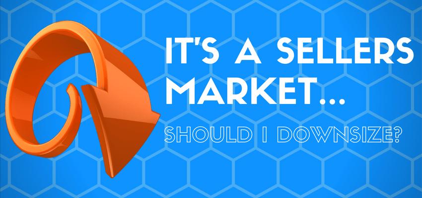 It's a sellers market… should I downsize?