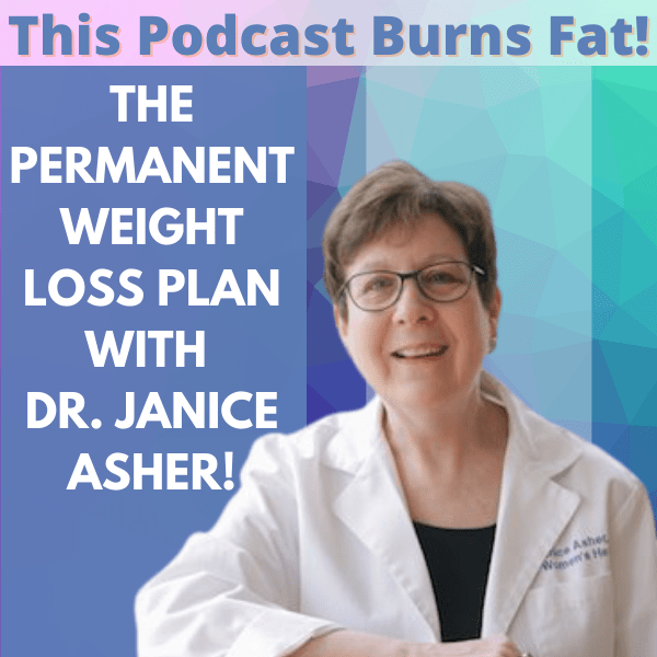 Permanent Weight Loss, Dr. Janice Asher, This Podcast Burns Fat, podcast, weight loss