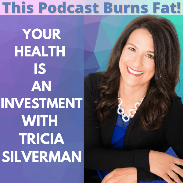 health, investment, This Podcast Burns Fat, podcast, fat, Tricia Silverman