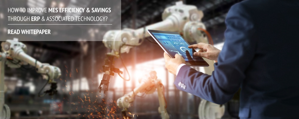 Whitepaper on How to Improve MES Efficiency & Savings through ERP and Associated Technology