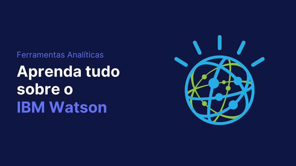 IBM Watson aprenda tudo sobre a ferramenta de inteligência de dados