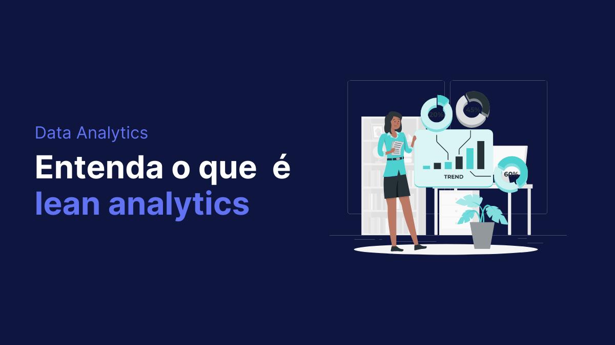 Entenda o que é Lean Analytics e a importância da prática para o crescimento da sua empresa