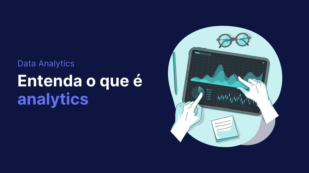 O que é analytics? Para que serve? Entenda tudo!