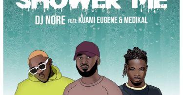 DJ Nore – Shower Me Ft. Kuami Eugene x Medikal