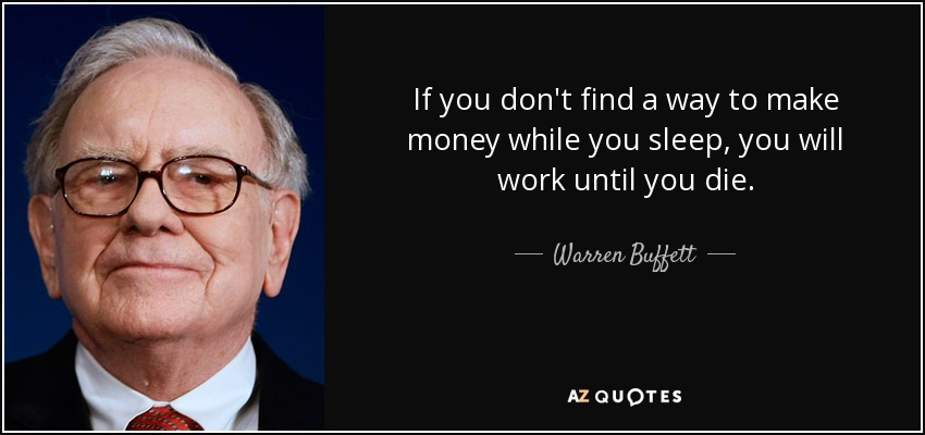 If you don't find a way to make money while you sleep, you will work until you die. - Warren Buffett