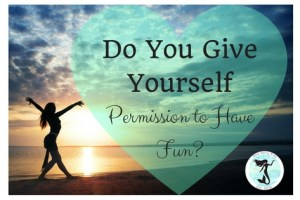 Give Yourself Permission To Have Fun?