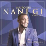 LYRICS + AUDIO LINK: MAIRO ESE – NANI GI [ONLY YOU]