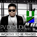 LYRICS + AUDIO LINK: PV IDEMUDIA FT TANZANIA VOICES – WORTHY TO BE PRAISED || @pvidemudia