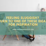 Feeling Sluggish? Turn To One Of These Ideas For Inspiration