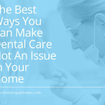 The Best Ways You Can Make Dental Care Not An Issue In Your Home