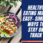 Healthy Eating Made Easy- Simple Ways To Stay On Track