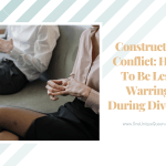 Constructive Conflict: How To Be Less Warring During Divorce