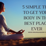5 Simple Tips to Get Your Body in the Best Place Ever