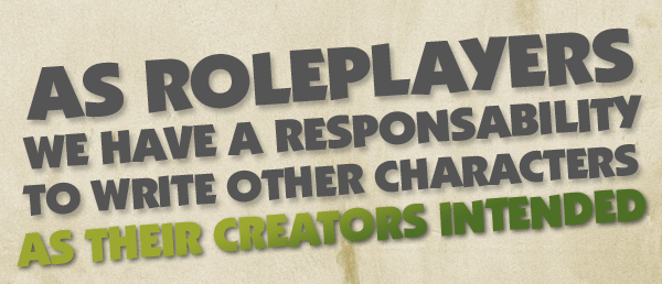 Quote - As roleplayers  we have a responsability to write other characters  as their owners intended