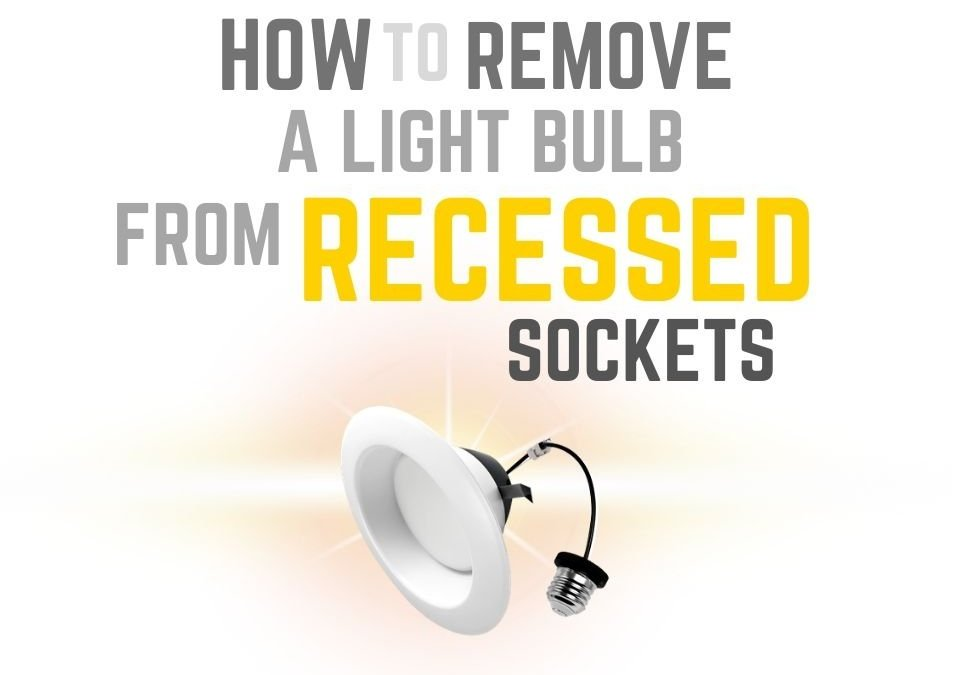 How to Remove Light Bulb from Recessed Socket Placements