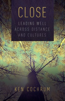 Close: Leading Well Across Distance and Cultures by Ken Cochrum