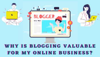 Why is Blogging Valuable for My Online Business?