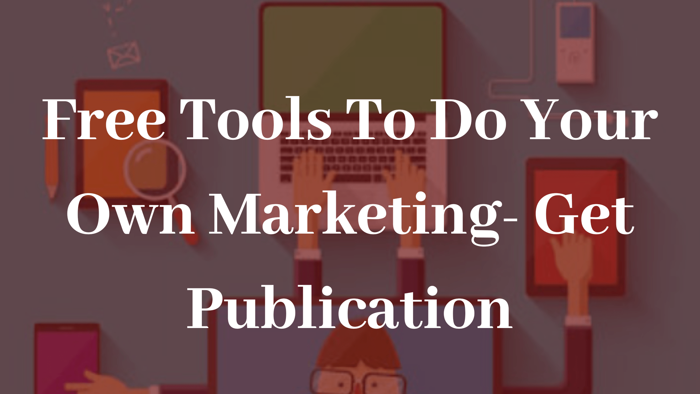Free Tools To Do Your Own Marketing- Get Publication