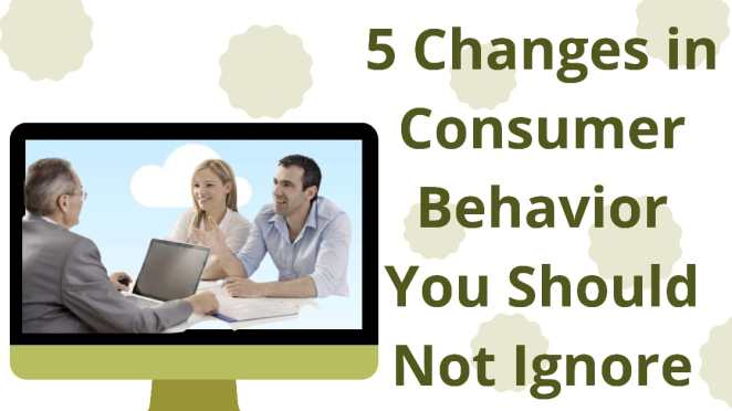 5 Changes in Consumer Behavior You Should Not Ignore
