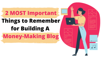 2 MOST Important Things to Remember for Building A Money-Making Blog