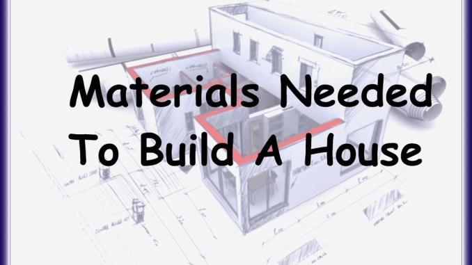 Materials needed to build a house for List of materials needed to build a house