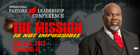 Bishop T D Jakes 2012 Pastors and Leaders Conference – The Mission Is Not Impossible – May 3-5, 2012 Orlando, FL