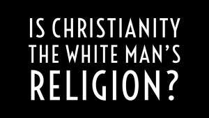 Part1: Is Christianity the White Man's Religion?