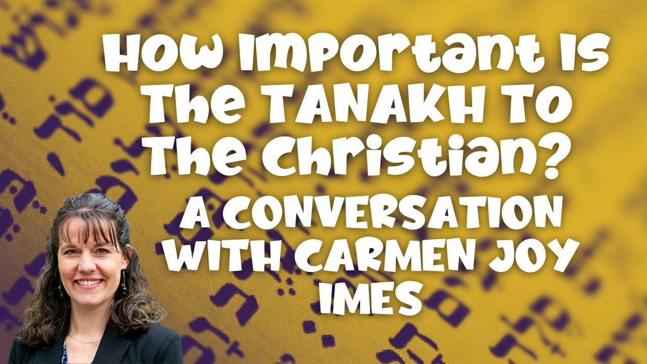 HOW IMPORTANT IS THE TANAKH TO THE CHRISTIAN ? WITH  DR.CARMEN JOY IMES